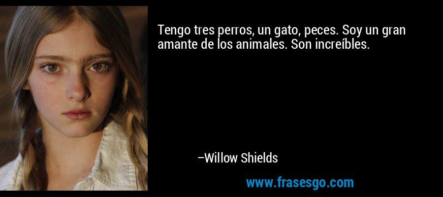 Tengo tres perros, un gato, peces. Soy un gran amante de los animales. Son increíbles. – Willow Shields