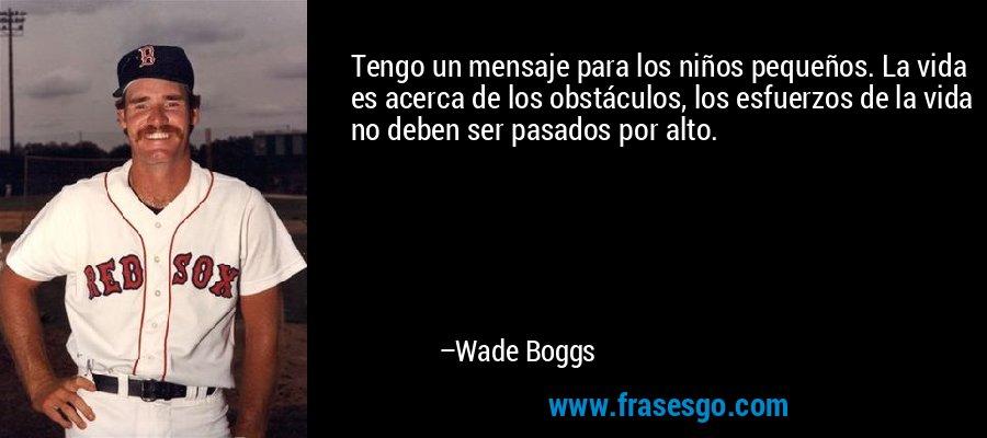 Tengo un mensaje para los niños pequeños. La vida es acerca de los obstáculos, los esfuerzos de la vida no deben ser pasados por alto. – Wade Boggs