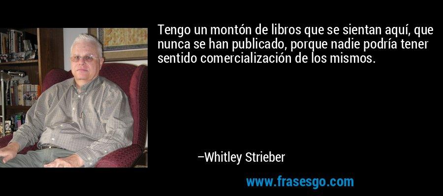 Tengo un montón de libros que se sientan aquí, que nunca se han publicado, porque nadie podría tener sentido comercialización de los mismos. – Whitley Strieber