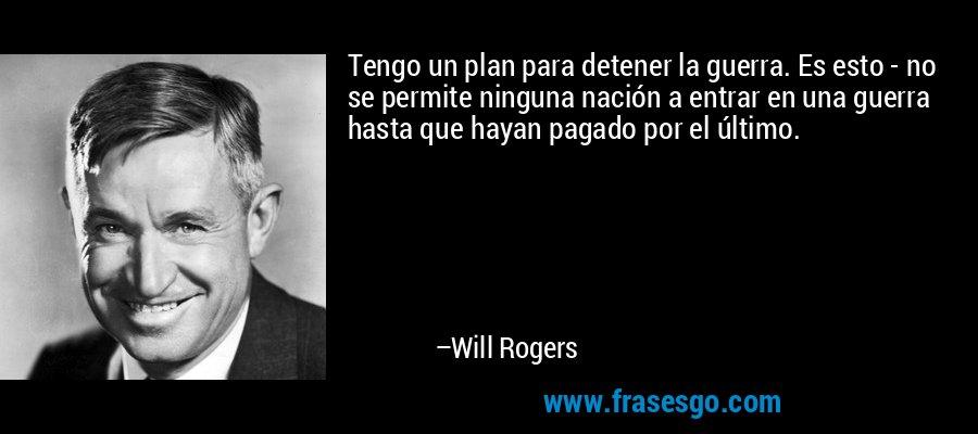 Tengo un plan para detener la guerra. Es esto - no se permite ninguna nación a entrar en una guerra hasta que hayan pagado por el último. – Will Rogers