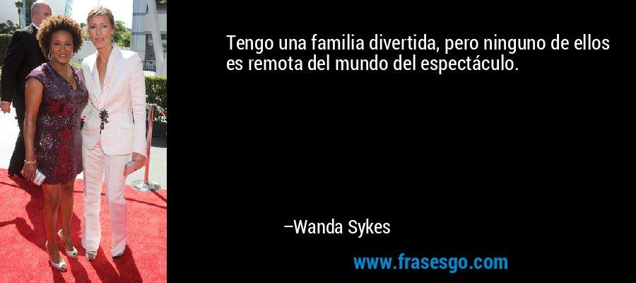Tengo una familia divertida, pero ninguno de ellos es remota del mundo del espectáculo. – Wanda Sykes