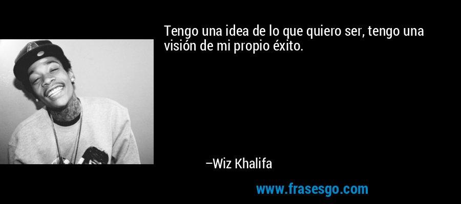 Tengo una idea de lo que quiero ser, tengo una visión de mi propio éxito. – Wiz Khalifa