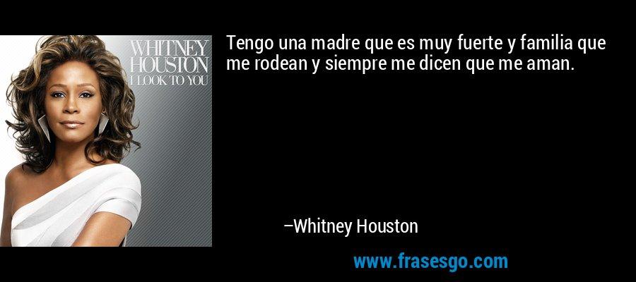 Tengo una madre que es muy fuerte y familia que me rodean y siempre me dicen que me aman. – Whitney Houston