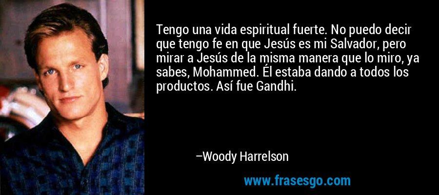 Tengo una vida espiritual fuerte. No puedo decir que tengo fe en que Jesús es mi Salvador, pero mirar a Jesús de la misma manera que lo miro, ya sabes, Mohammed. Él estaba dando a todos los productos. Así fue Gandhi. – Woody Harrelson