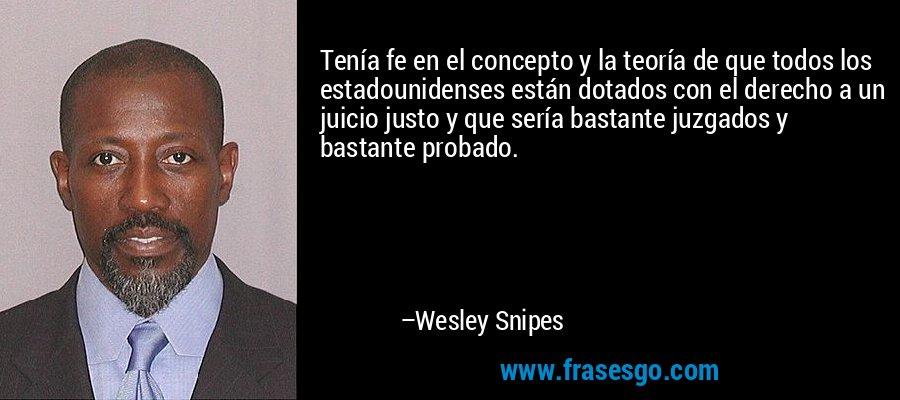 Tenía fe en el concepto y la teoría de que todos los estadounidenses están dotados con el derecho a un juicio justo y que sería bastante juzgados y bastante probado. – Wesley Snipes