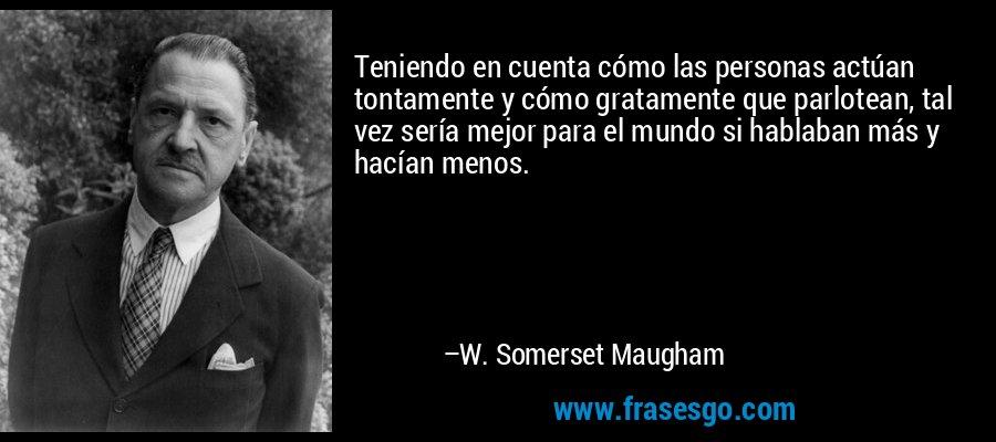 Teniendo en cuenta cómo las personas actúan tontamente y cómo gratamente que parlotean, tal vez sería mejor para el mundo si hablaban más y hacían menos. – W. Somerset Maugham