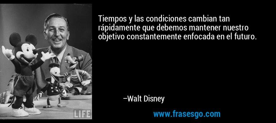 Tiempos y las condiciones cambian tan rápidamente que debemos mantener nuestro objetivo constantemente enfocada en el futuro. – Walt Disney