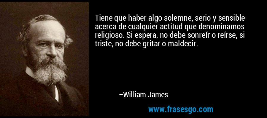 Tiene que haber algo solemne, serio y sensible acerca de cualquier actitud que denominamos religioso. Si espera, no debe sonreír o reírse, si triste, no debe gritar o maldecir. – William James