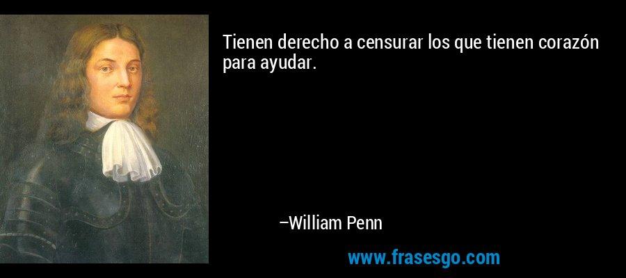 Tienen derecho a censurar los que tienen corazón para ayudar. – William Penn
