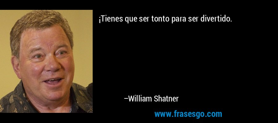¡Tienes que ser tonto para ser divertido. – William Shatner