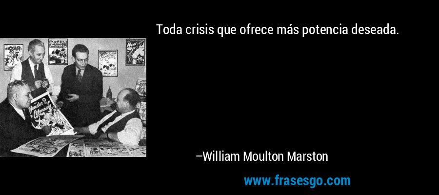 Toda crisis que ofrece más potencia deseada. – William Moulton Marston
