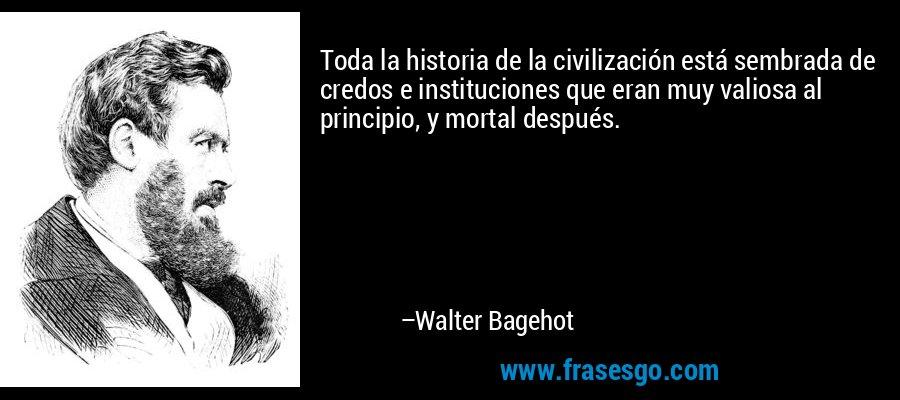 Toda la historia de la civilización está sembrada de credos e instituciones que eran muy valiosa al principio, y mortal después. – Walter Bagehot