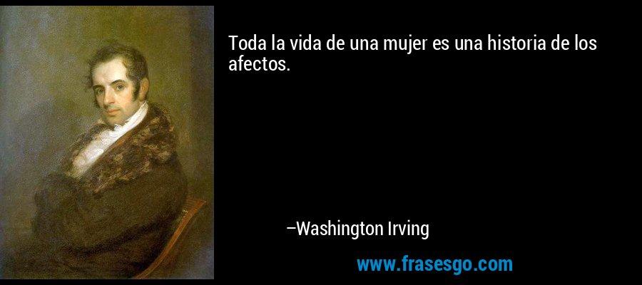 Toda la vida de una mujer es una historia de los afectos. – Washington Irving