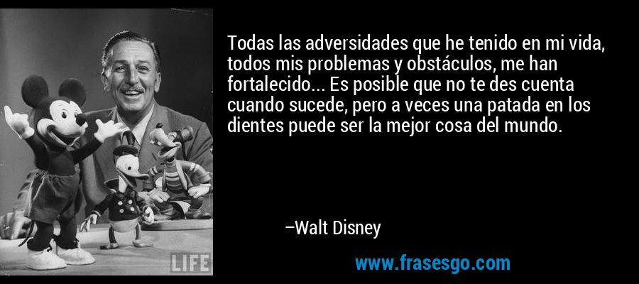 Todas las adversidades que he tenido en mi vida, todos mis problemas y obstáculos, me han fortalecido... Es posible que no te des cuenta cuando sucede, pero a veces una patada en los dientes puede ser la mejor cosa del mundo. – Walt Disney