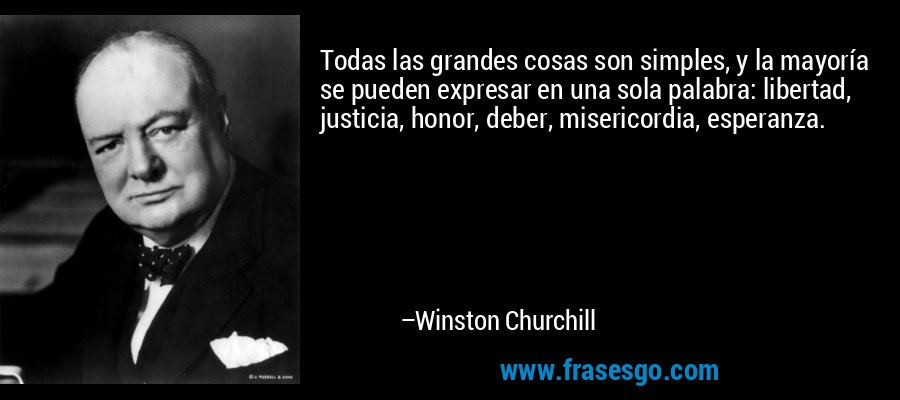 Todas las grandes cosas son simples, y la mayoría se pueden expresar en una sola palabra: libertad, justicia, honor, deber, misericordia, esperanza. – Winston Churchill
