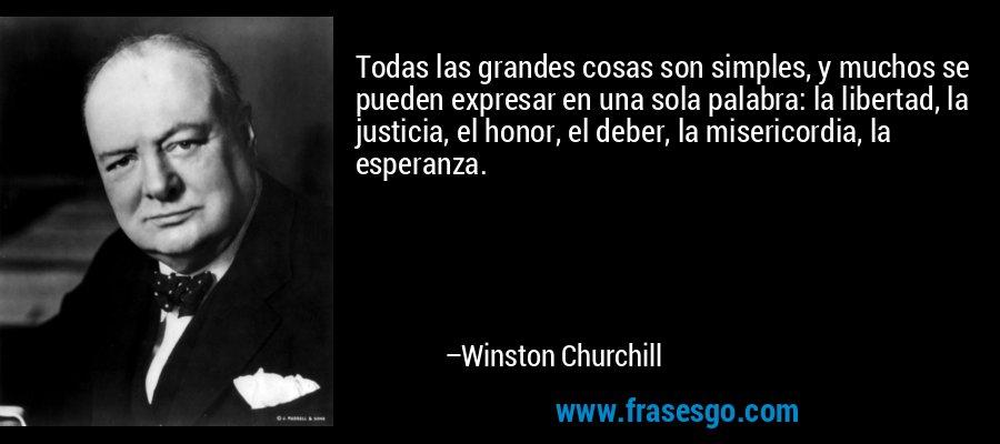 Todas las grandes cosas son simples, y muchos se pueden expresar en una sola palabra: la libertad, la justicia, el honor, el deber, la misericordia, la esperanza. – Winston Churchill