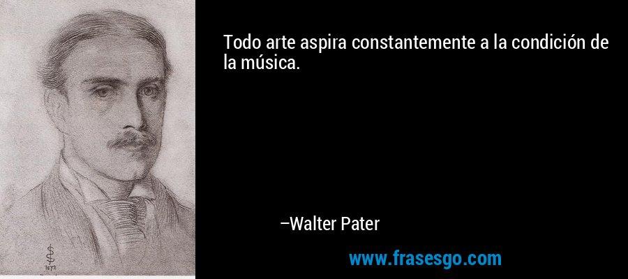 Todo arte aspira constantemente a la condición de la música. – Walter Pater