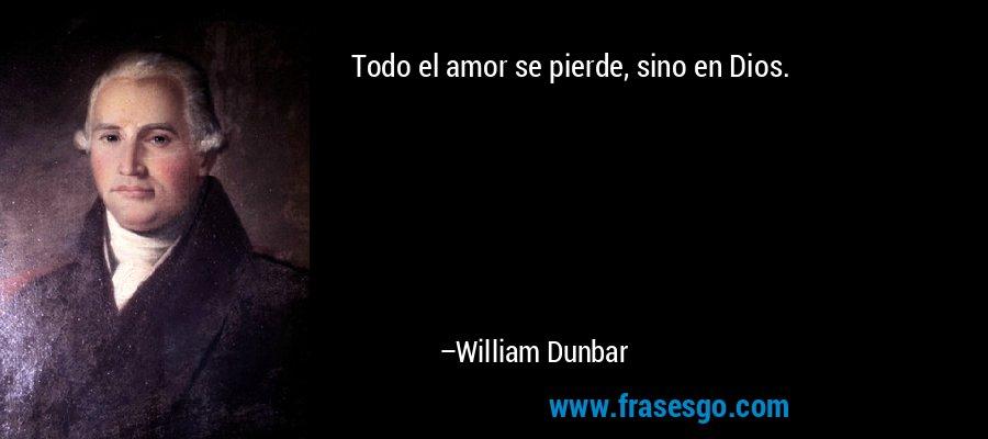 Todo el amor se pierde, sino en Dios. – William Dunbar