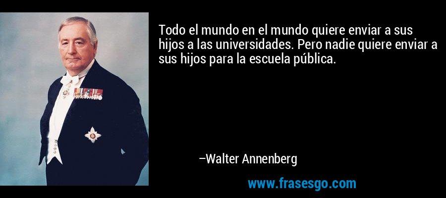 Todo el mundo en el mundo quiere enviar a sus hijos a las universidades. Pero nadie quiere enviar a sus hijos para la escuela pública. – Walter Annenberg