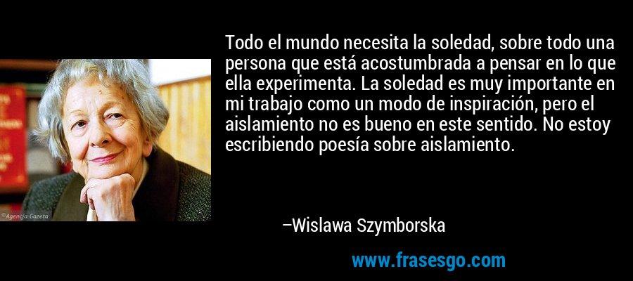 Todo el mundo necesita la soledad, sobre todo una persona que está acostumbrada a pensar en lo que ella experimenta. La soledad es muy importante en mi trabajo como un modo de inspiración, pero el aislamiento no es bueno en este sentido. No estoy escribiendo poesía sobre aislamiento. – Wislawa Szymborska