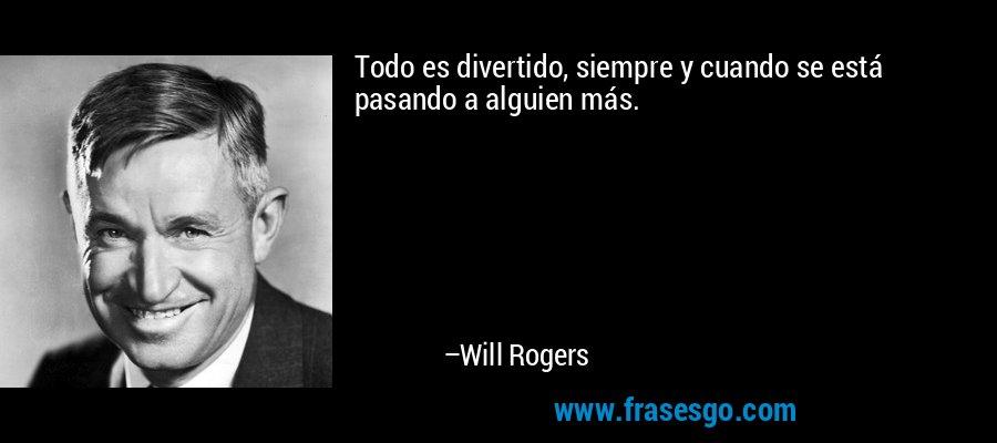 Todo es divertido, siempre y cuando se está pasando a alguien más. – Will Rogers