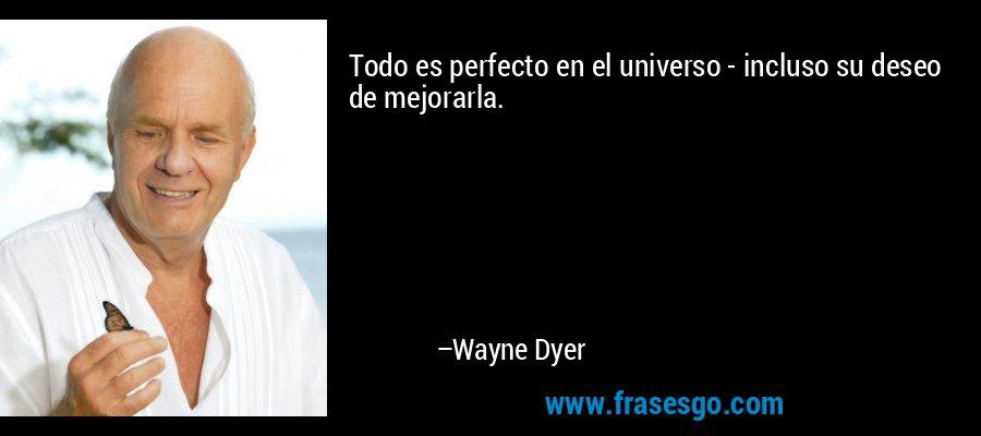 Todo es perfecto en el universo - incluso su deseo de mejorarla. – Wayne Dyer