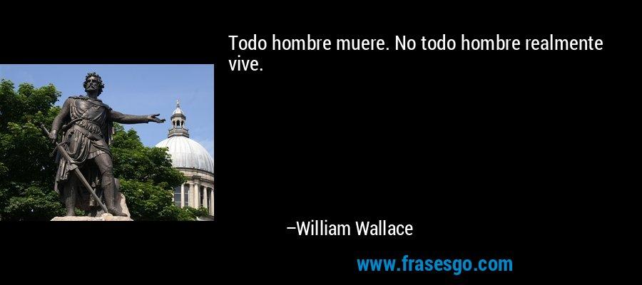 Todo hombre muere. No todo hombre realmente vive. – William Wallace