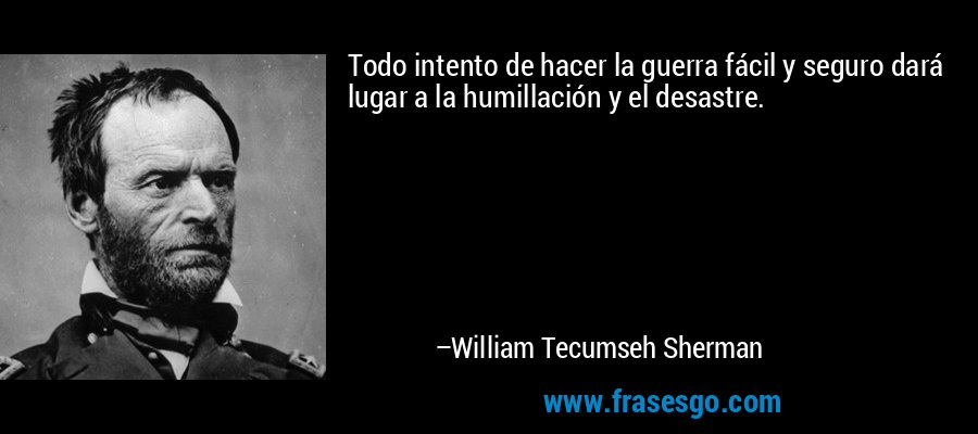 Todo intento de hacer la guerra fácil y seguro dará lugar a la humillación y el desastre. – William Tecumseh Sherman