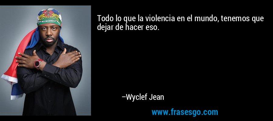 Todo lo que la violencia en el mundo, tenemos que dejar de hacer eso. – Wyclef Jean