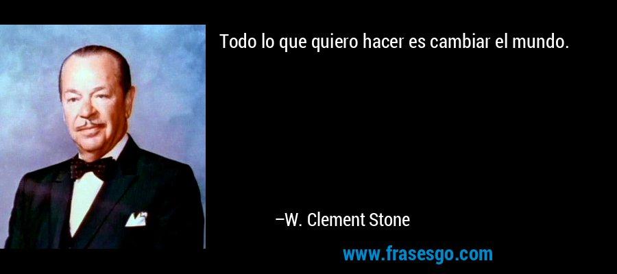 Todo lo que quiero hacer es cambiar el mundo. – W. Clement Stone
