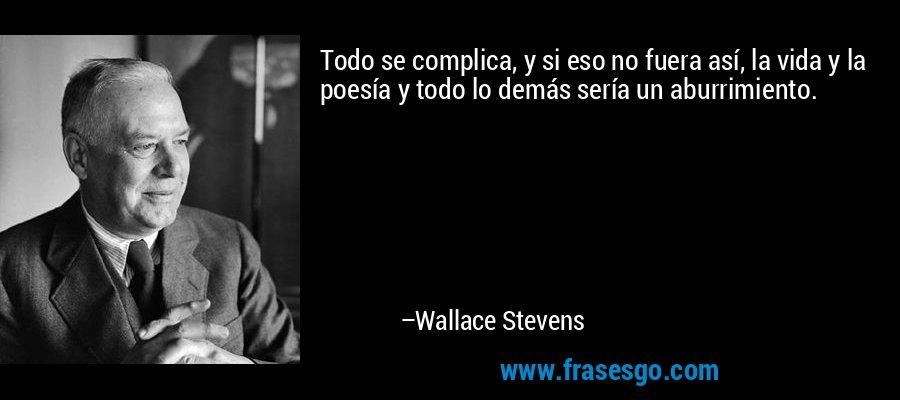 Todo se complica, y si eso no fuera así, la vida y la poesía y todo lo demás sería un aburrimiento. – Wallace Stevens