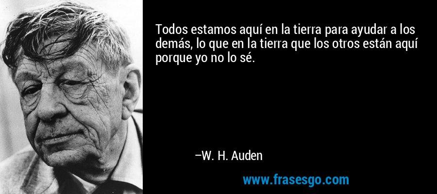 Todos estamos aquí en la tierra para ayudar a los demás, lo que en la tierra que los otros están aquí porque yo no lo sé. – W. H. Auden