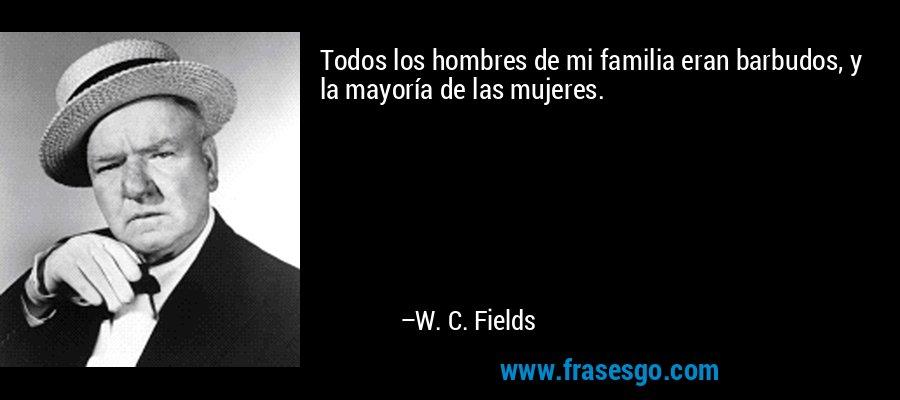 Todos los hombres de mi familia eran barbudos, y la mayoría de las mujeres. – W. C. Fields