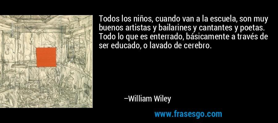 Todos los niños, cuando van a la escuela, son muy buenos artistas y bailarines y cantantes y poetas. Todo lo que es enterrado, básicamente a través de ser educado, o lavado de cerebro. – William Wiley