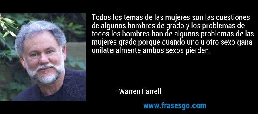 Todos los temas de las mujeres son las cuestiones de algunos hombres de grado y los problemas de todos los hombres han de algunos problemas de las mujeres grado porque cuando uno u otro sexo gana unilateralmente ambos sexos pierden. – Warren Farrell