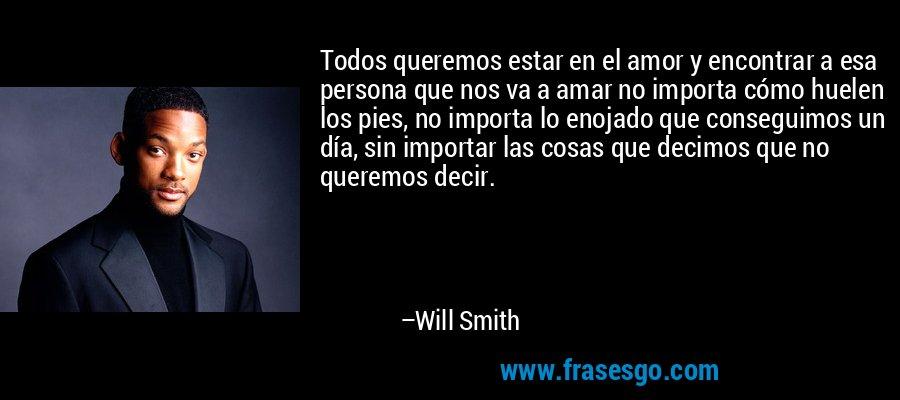 Todos queremos estar en el amor y encontrar a esa persona que nos va a amar no importa cómo huelen los pies, no importa lo enojado que conseguimos un día, sin importar las cosas que decimos que no queremos decir. – Will Smith