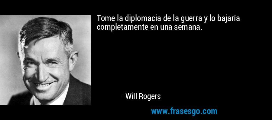 Tome la diplomacia de la guerra y lo bajaría completamente en una semana. – Will Rogers