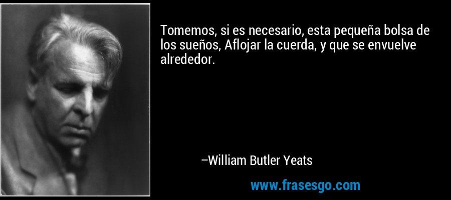 Tomemos, si es necesario, esta pequeña bolsa de los sueños, Aflojar la cuerda, y que se envuelve alrededor. – William Butler Yeats