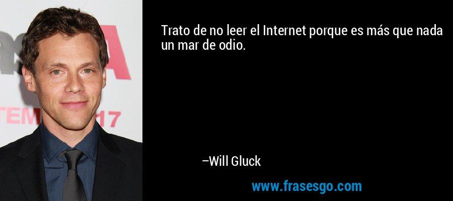 Trato de no leer el Internet porque es más que nada un mar de odio. – Will Gluck