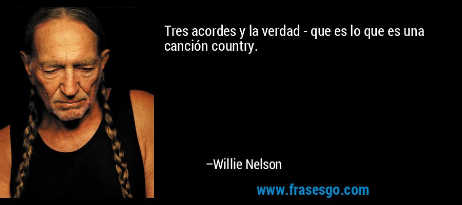 Tres acordes y la verdad - que es lo que es una canción country. – Willie Nelson