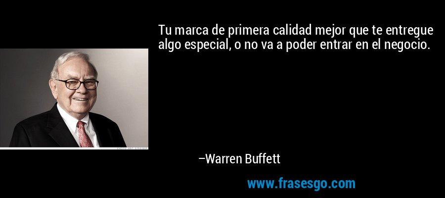 Tu marca de primera calidad mejor que te entregue algo especial, o no va a poder entrar en el negocio. – Warren Buffett