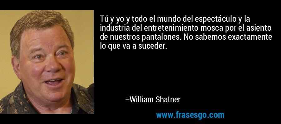 Tú y yo y todo el mundo del espectáculo y la industria del entretenimiento mosca por el asiento de nuestros pantalones. No sabemos exactamente lo que va a suceder. – William Shatner