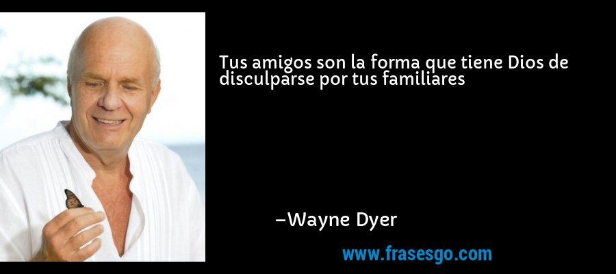 Tus amigos son la forma que tiene Dios de disculparse por tus familiares – Wayne Dyer