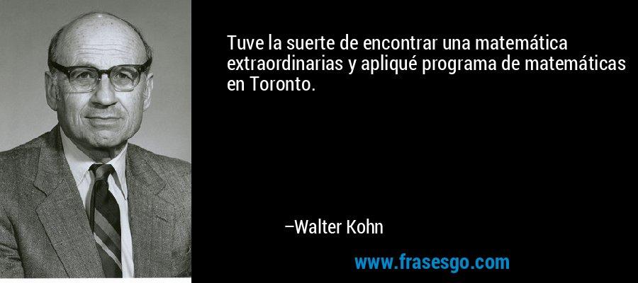 Tuve la suerte de encontrar una matemática extraordinarias y apliqué programa de matemáticas en Toronto. – Walter Kohn