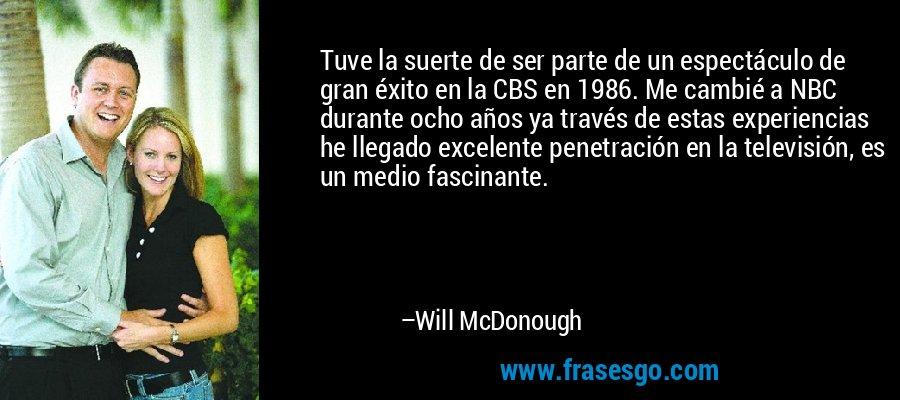 Tuve la suerte de ser parte de un espectáculo de gran éxito en la CBS en 1986. Me cambié a NBC durante ocho años ya través de estas experiencias he llegado excelente penetración en la televisión, es un medio fascinante. – Will McDonough
