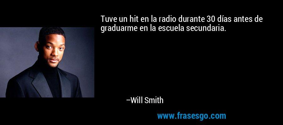 Tuve un hit en la radio durante 30 días antes de graduarme en la escuela secundaria. – Will Smith