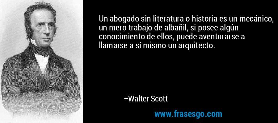 Un abogado sin literatura o historia es un mecánico, un mero trabajo de albañil, si posee algún conocimiento de ellos, puede aventurarse a llamarse a sí mismo un arquitecto. – Walter Scott
