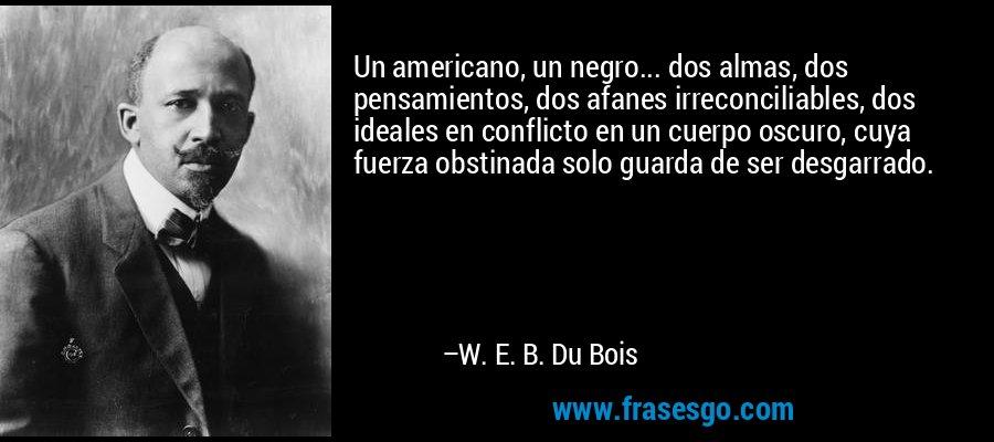Un americano, un negro... dos almas, dos pensamientos, dos afanes irreconciliables, dos ideales en conflicto en un cuerpo oscuro, cuya fuerza obstinada solo guarda de ser desgarrado. – W. E. B. Du Bois