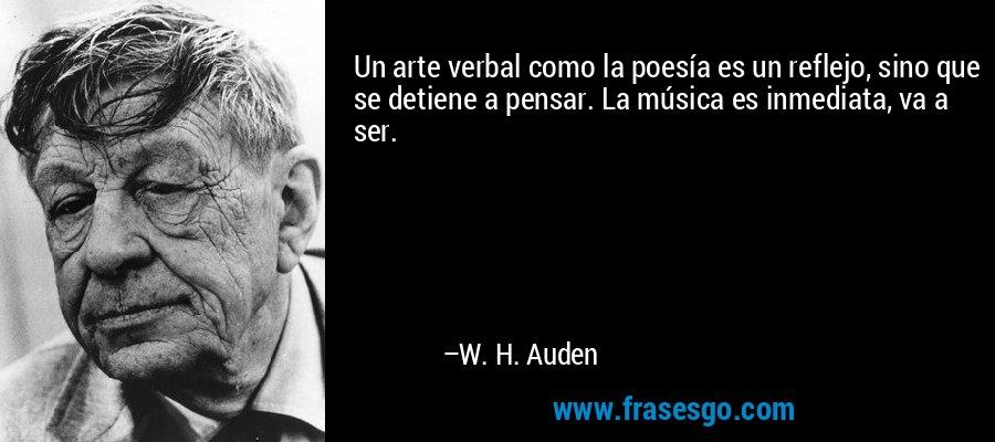 Un arte verbal como la poesía es un reflejo, sino que se detiene a pensar. La música es inmediata, va a ser. – W. H. Auden