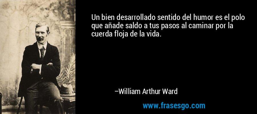 Un bien desarrollado sentido del humor es el polo que añade saldo a tus pasos al caminar por la cuerda floja de la vida. – William Arthur Ward
